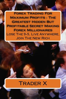 Forex Trading for Maximum Profits: The Greatest Secret Making Forex Millionaires: Lose the 9-5, Live Anywhere, Join the New Rich - X, Trader