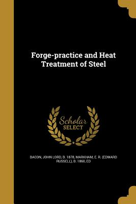 Forge-Practice and Heat Treatment of Steel - Bacon, John Lord B 1878 (Creator), and Markham, E R (Edward Russell) B 1860 (Creator)