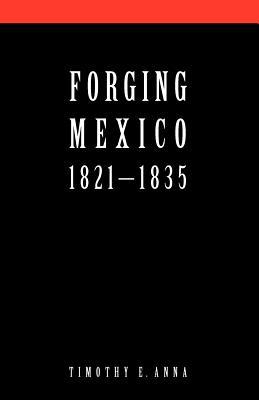Forging Mexico: 1821-1835 - Anna, Timothy E