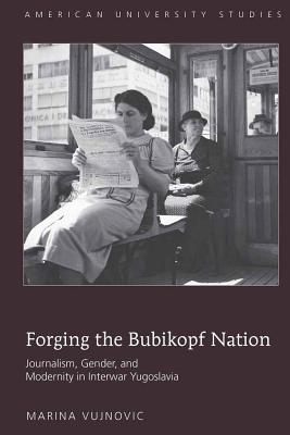 Forging the Bubikopf Nation: Journalism, Gender, and Modernity in Interwar Yugoslavia - Vujnovic, Marina