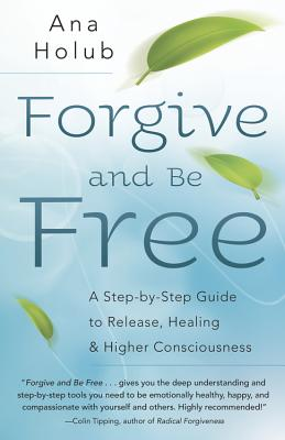 Forgive and Be Free: A Step-By-Step Guide to Release, Healing, and Higher Consciousness - Holub, Ana