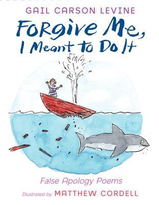 Forgive Me, I Meant to Do It: False Apology Poems - Levine, Gail Carson