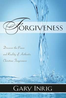 Forgiveness: Discover the Power and Reality of Authentic Christian Forgiveness - Inrig, Gary, Dr.