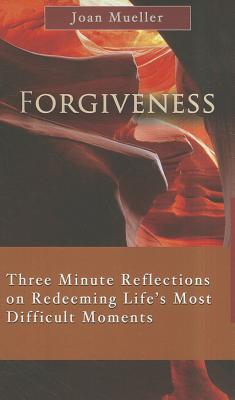 Forgiveness: Three Minute Reflections on Redeeming Life's Most Difficult Moments - Mueller, Joan, O.S.F., Ph.D.