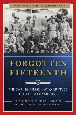 Forgotten Fifteenth: The Daring Airmen Who Crippled Hitler's War Machine - Tillman, Barrett