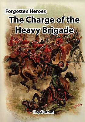 Forgotten Heroes: The Charge of the Heavy Brigade - Dutton, Roy