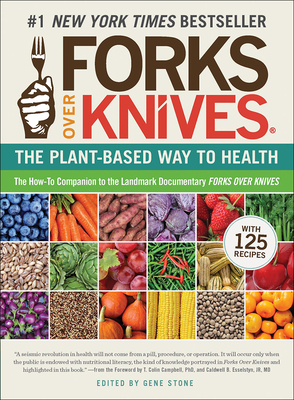 Forks Over Knives: The Plant-Based Way to Health - Stone, Gene (Editor), and Campbell, T Colin (Foreword by), and Esselstyn, Caldwell B