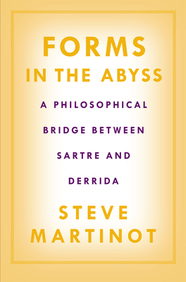 Forms in the Abyss: A Philosophical Bridge Between Sartre and Derrida - Martinot, Steve
