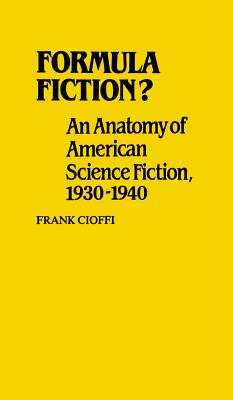 Formula Fiction?: An Anatomy of American Science Fiction, 1930-1940 - Cioffi, Frank