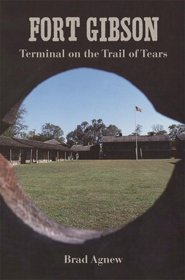 Fort Gibson: Terminal on the Trail of Tears - Agnew, Brad