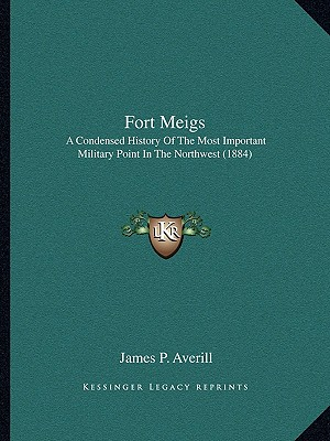 Fort Meigs: A Condensed History of the Most Important Military Point in the Northwest, Together with Scenes and Incidents Connecte - Averill, James