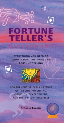 Fortune Teller's Dictionary: Everything You Need to Know about the World of Fortune-Telling: Comprehensive Explanations of Psychic Potential, Intuition Development, and Divination Practices - Beattie, Antonia