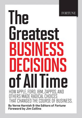 Fortune the Greatest Business Decisions of All Time: How Apple, Ford, IBM, Zappos, and Others Made Radical Choices That Changed the Course of Business. - Harnish, Verne, and Collins, Jim (Foreword by), and Editors of Fortune Magazine