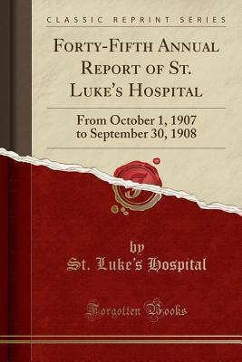 Forty-Fifth Annual Report of St. Luke's Hospital: From October 1, 1907 to September 30, 1908 (Classic Reprint) - Hospital, St Luke's
