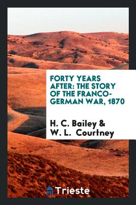 Forty Years After: The Story of the Franco-German War, 1870 - Bailey, H C
