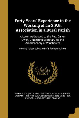 Forty Years' Experience in the Working of an S.P.G. Association in a Rural Parish: A Letter Addressed to the REV. Canon Owen, Organizing Secretary for the Archdeaconry of Winchester; Volume Talbot Collection of British Pamphlets - Huxtable, A (Anthony) 1808-1883 (Creator), and Tucker, H W (Henry William) 1830-1902 (Creator), and Owen, Lewis Welsh 1812 or...