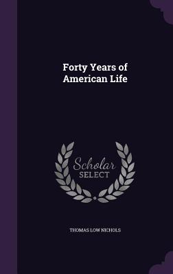 Forty Years of American Life - Nichols, Thomas Low
