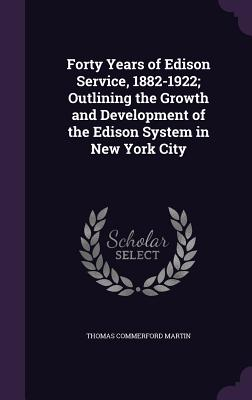 Forty Years of Edison Service, 1882-1922; Outlining the Growth and Development of the Edison System in New York City - Martin, Thomas Commerford