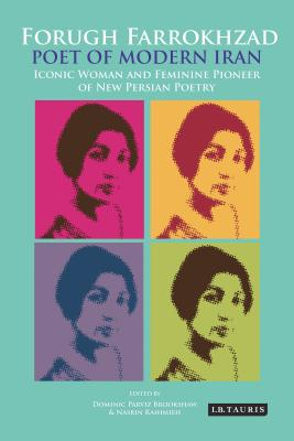 Forugh Farrokhzad, Poet of Modern Iran: Iconic Woman and Feminine Pioneer of New Persian Poetry - Brookshaw, Dominic Parviz (Editor)