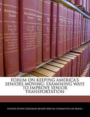 Forum on Keeping America's Seniors Moving: Examining Ways to Improve Senior Transportation - United States Congress Senate Special Co (Creator)