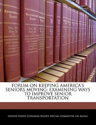 Forum on Keeping America's Seniors Moving: Examining Ways to Improve Senior Transportation - United States Congress Senate Special Co (Creator)