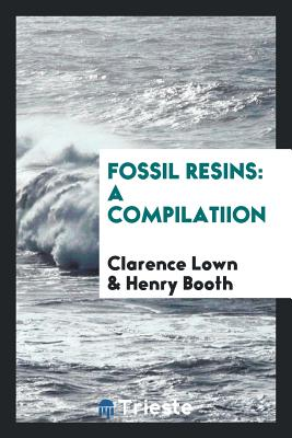 Fossil Resins: A Compilatiion - Lown, Clarence, and Booth, Henry