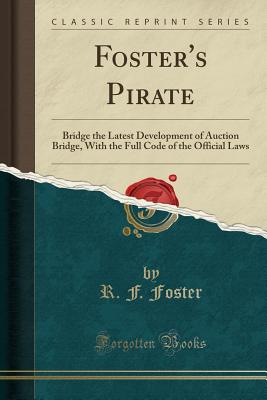 Foster's Pirate: Bridge the Latest Development of Auction Bridge, with the Full Code of the Official Laws (Classic Reprint) - Foster, R F