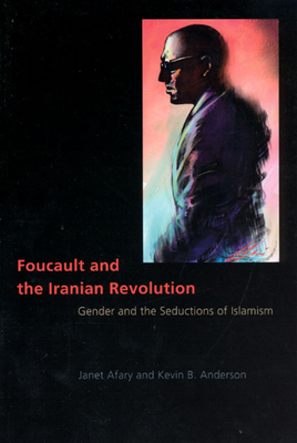 Foucault and the Iranian Revolution: Gender and the Seductions of Islamism - Afary, Janet, Professor