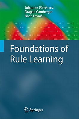 Foundations of Rule Learning - Furnkranz, Johannes, and Gamberger, Dragan, and Lavrac, Nada