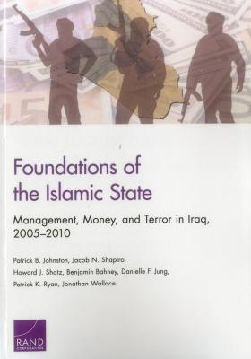 Foundations of the Islamic State: Management, Money, and Terror in Iraq, 2005-2010 - Johnston, Patrick B, and Shapiro, Jacob N, and Shatz, Howard J