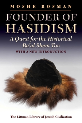 Founder of Hasidism: A Quest for the Historical Ba'al Shem Tov - Rosman, Moshe