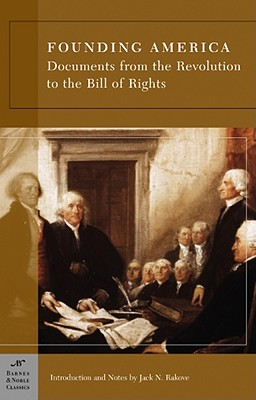 Founding America: Documents from the Revolution to the Bill of Rights (Barnes & Noble Classics Series) - Rakove, Jack N (Introduction by), and Various