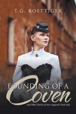 Founding of a Coven: And Other Stories of New England's Dark Side - T G Roettiger