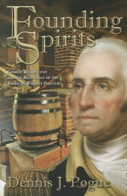 Founding Spirits: George Washington and the Beginnings of the American Whiskey Industry - Pogue, Dennis J