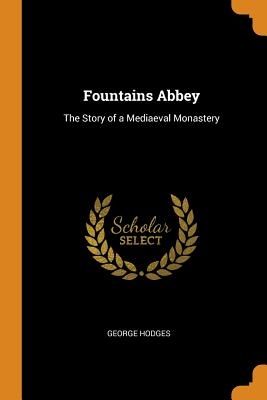 Fountains Abbey: The Story of a Mediaeval Monastery - Hodges, George