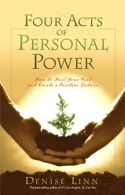 Four Acts of Personal Power: How to Heal Your Past and Create a Positive Future - Linn, Denise