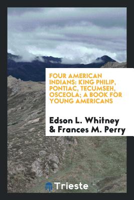 Four American Indians: King Philip, Pontiac, Tecumseh, Osceola; A Book for Young Americans - Whitney, Edson L