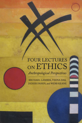 Four Lectures on Ethics: Anthropological Perspectives - Lambek, Michael, and Das, Veena, and Fassin, Didier