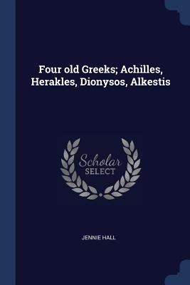 Four Old Greeks; Achilles, Herakles, Dionysos, Alkestis - Hall, Jennie