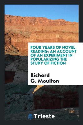 Four Years of Novel Reading: An Account of an Experiment in Popularizing the Study of Fiction - Moulton, Richard G