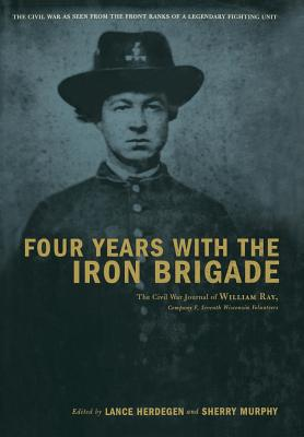 Four Years with the Iron Brigade: The Civil War Journal of William Ray, Company F, Seventh Wisconsin Volunteers - Herdegen, Lance J, and Murphy, Sherry, and Victor, Steve (Foreword by)
