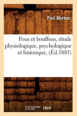 Fous Et Bouffons, Etude Physiologique, Psychologique Et Historique, (Ed.1885) - Moreau P, and Moreau, Paul