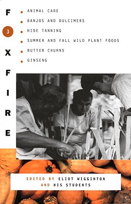Foxfire 3: Animal Care, Banjos and Dulimers, Hide Tanning, Summer and Fall Wild Plant Foods, Butter Churns, Ginseng - Foxfire Fund Inc, and Wigginton, Eliot (Editor)