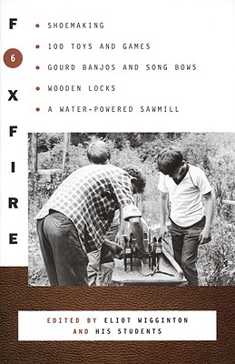Foxfire 6: Shoemaking, 100 Toys and Games, Gourd Banjos and Song Bows, Wooden Locks, a Water-Powered Sawmill - Foxfire Fund Inc, and Wigginton, Eliot (Editor)