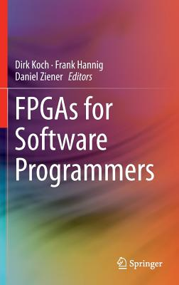 FPGAs for Software Programmers - Koch, Dirk (Editor), and Hannig, Frank (Editor), and Ziener, Daniel (Editor)