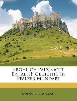 Fr Hlich Palz, Gott Erhalts!: Gedichte in Pf Lzer Mundart... - Nadler, Karl Gottfried