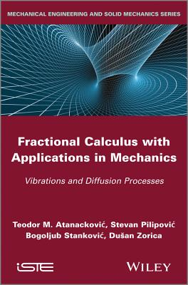 Fractional Calculus with Applications in Mechanics: Vibrations and Diffusion Processes - Atanackovic, Teodor M., and Pilipovic, Steven, and Stankovic, Bogoljub