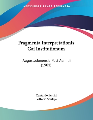 Fragmenta Interpretationis Gai Institutionum: Augustodunensia Post Aemilii (1901) - Ferrini, Contardo, and Scialoja, Vittorio