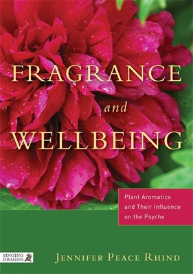Fragrance and Wellbeing: Plant Aromatics and Their Influence on the Psyche - Rhind, Jennifer Peace