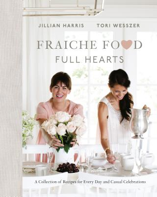 Fraiche Food, Full Hearts: A Collection of Recipes for Every Day and Casual Celebrations - Harris, Jillian, and Wesszer, Tori